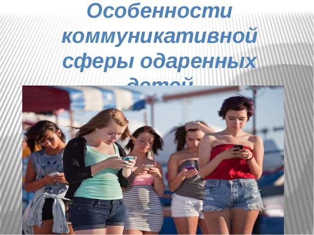 Особенности коммуникативной сферы одаренных детей