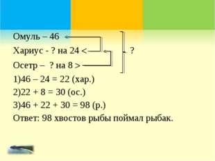 Омуль – 46 Хариус - ? на 24  ? Осетр – ? на 8  46 – 24 = 22 (хар.) 22 + 8 =