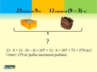 23 ящика по 9 кг 12 корзин по (9 – 3) кг ? 23  9 + 12  (9 – 3) = 207 + 12