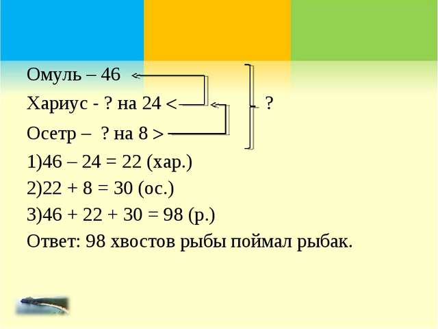 Омуль – 46 Хариус - ? на 24  ? Осетр – ? на 8  46 – 24 = 22 (хар.) 22 + 8 =...