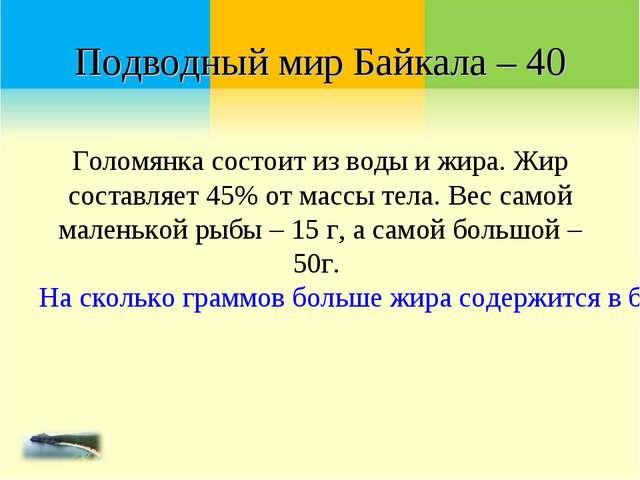 Подводный мир Байкала – 40 Голомянка состоит из воды и жира. Жир составляет 4...