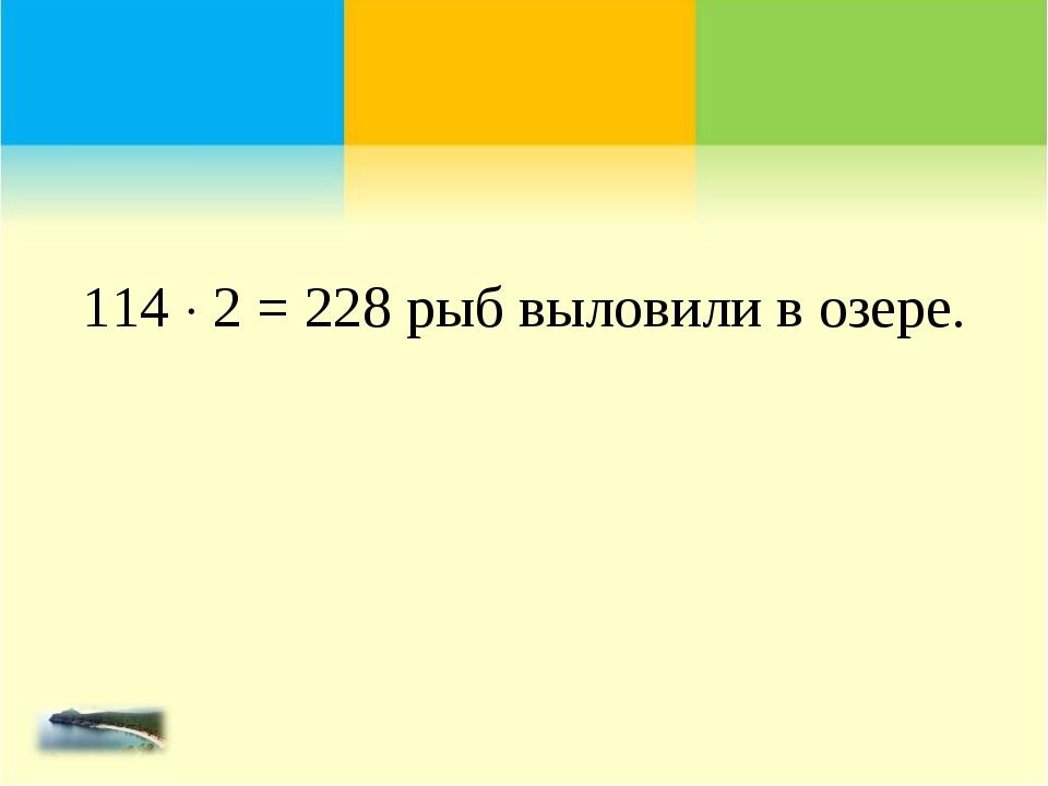 114  2 = 228 рыб выловили в озере.