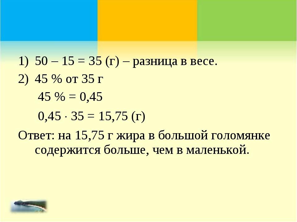 50 – 15 = 35 (г) – разница в весе. 45 % от 35 г 45 % = 0,45 0,45  35 = 15,75...