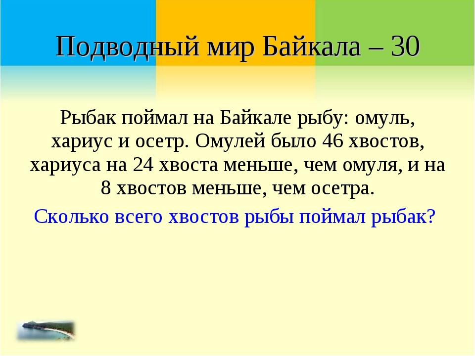 Рыбак поймал на Байкале рыбу: омуль, хариус и осетр. Омулей было 46 хвостов,...