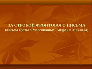ЗА СТРОКОЙ ФРОНТОВОГО ПИСЬМА (письма братьев Мелешкиных, Андрея и Михаила)