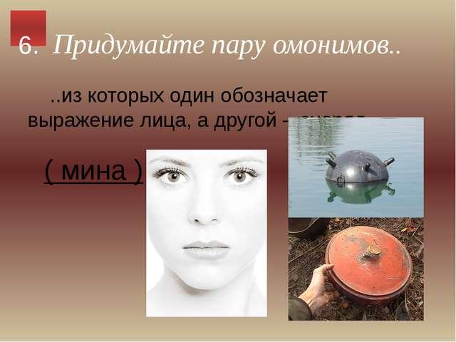 Придумайте пару омонимов.. ..из которых один обозначает выражение лица, а дру...