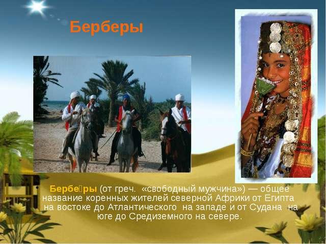 Бербе́ры(отгреч. «свободный мужчина»)— общее название коренных жителей сев...