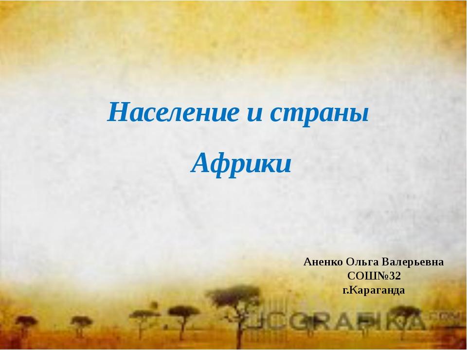 Население и страны Африки Аненко Ольга Валерьевна СОШ№32 г.Караганда