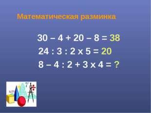 Математическая разминка 30 – 4 + 20 – 8 = 38 24 : 3 : 2 х 5 = 20 8 – 4 : 2 +