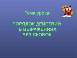 Тема урока: ПОРЯДОК ДЕЙСТВИЙ В ВЫРАЖЕНИЯХ БЕЗ СКОБОК
