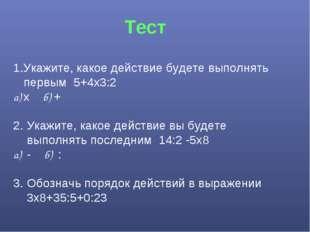 Тест 1.Укажите, какое действие будете выполнять первым 5+4х3:2 а) х б) +