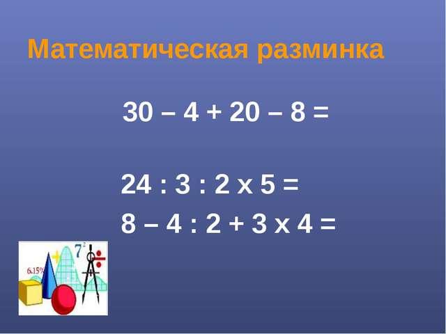 Математическая разминка 30 – 4 + 20 – 8 = 24 : 3 : 2 х 5 = 8 – 4 : 2 + 3 х 4 =