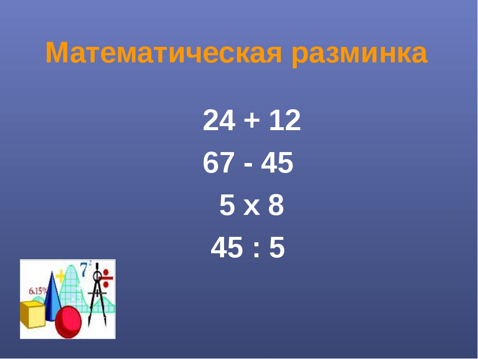 Математическая разминка 24 + 12 67 - 45 5 х 8 45 : 5
