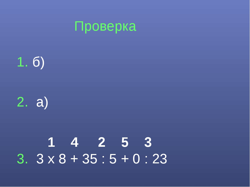 Проверка 1. б) 2. а) 1 4 2 5 3 3. 3 х 8 + 35 : 5 + 0 : 23