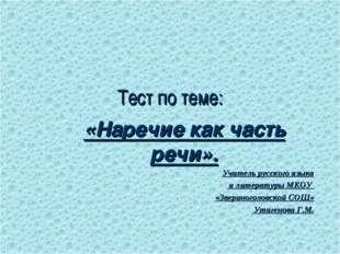 Тест по теме: «Наречие как часть речи». Учитель русского языка и литературы М