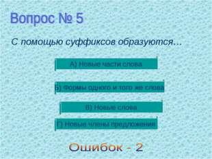 С помощью суффиксов образуются… В) Новые слова Б) Формы одного и того же слов
