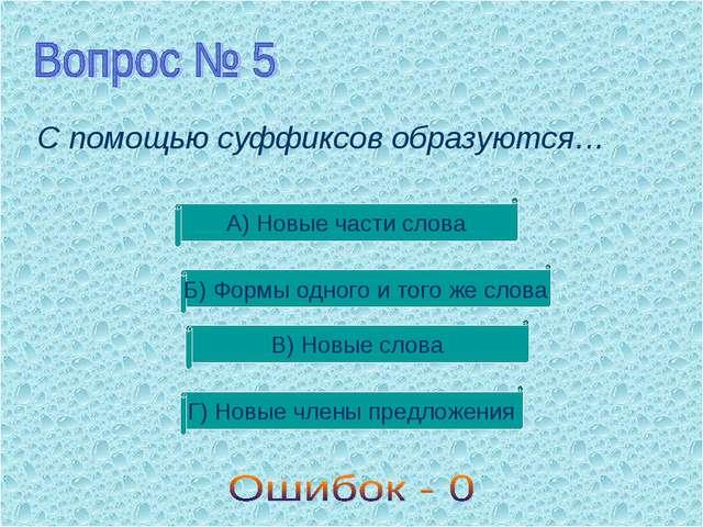 С помощью суффиксов образуются… В) Новые слова Б) Формы одного и того же слов...