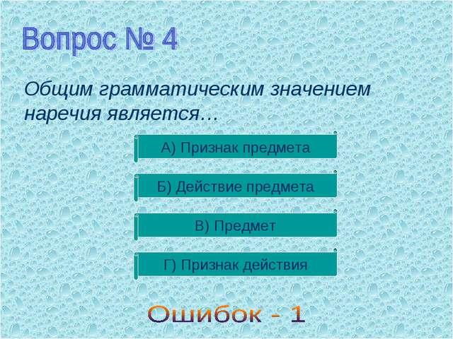 Общим грамматическим значением наречия является… А) Признак предмета Б) Дейст...