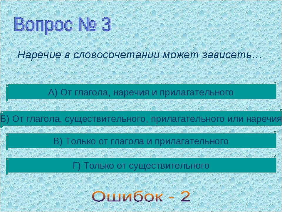 Наречие в словосочетании может зависеть… А) От глагола, наречия и прилагатель...