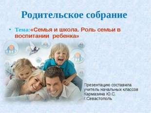 Родительское собрание Тема:«Семья и школа. Роль семьи в воспитании ребенка» П