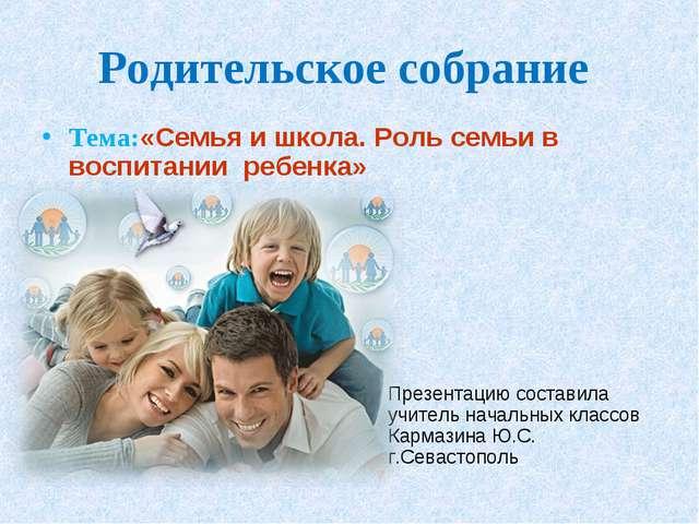 Родительское собрание Тема:«Семья и школа. Роль семьи в воспитании ребенка» П...