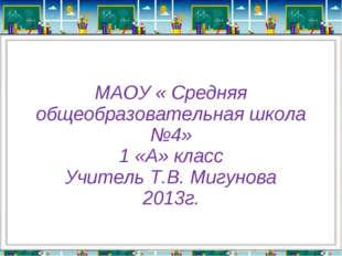 МАОУ « Средняя общеобразовательная школа №4» 1 «А» класс Учитель Т.В. Мигунов