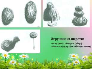 Игрушки из шерсти: п\ске (мяч): =ёмарта (яйцо): =ёмах (клёцки):=ём кайёк (пте