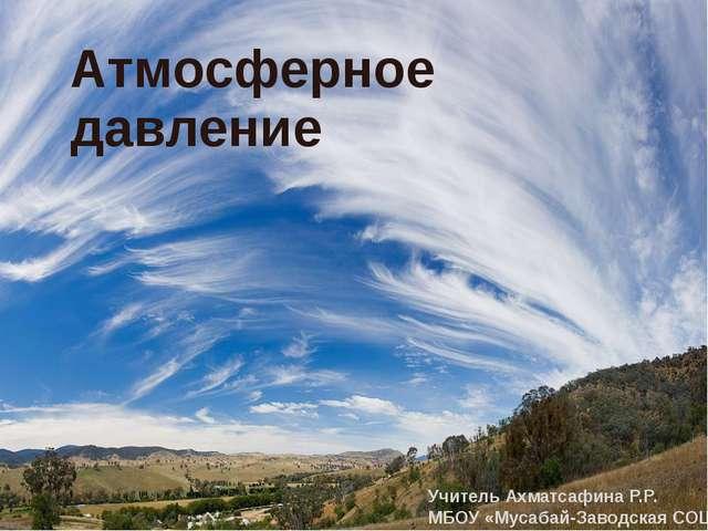 Атмосферное давление Учитель Ахматсафина Р.Р. МБОУ «Мусабай-Заводская СОШ»
