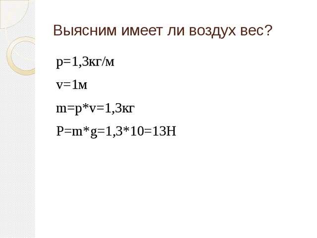 р=1,3кг/м v=1м m=p*v=1,3кг Р=m*g=1,3*10=13H Выясним имеет ли воздух вес?