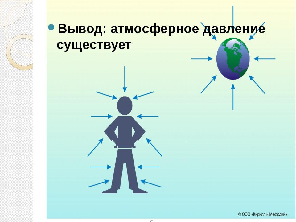 Вывод: атмосферное давление существует