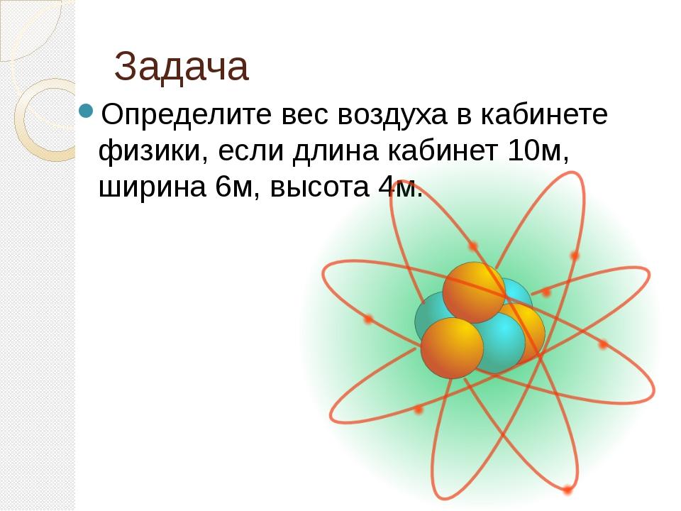 Задача Определите вес воздуха в кабинете физики, если длина кабинет 10м, шири...