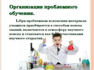 Организация проблемного обучения.  1.При проблемном изложении материала у