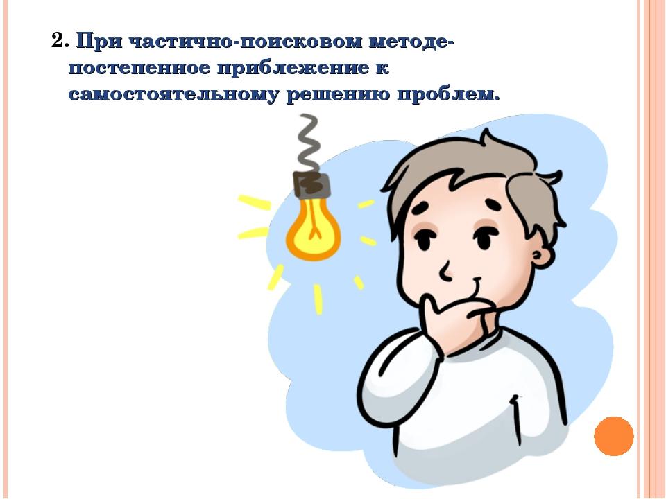 2. При частично-поисковом методе- постепенное приблежение к самостоятельному...