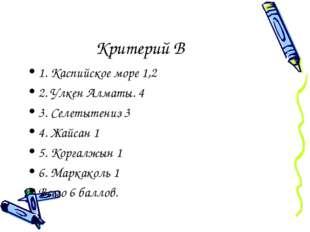 Критерий В 1. Каспийское море 1,2 2. Улкен Алматы. 4 3. Селетытениз 3 4. Жайс