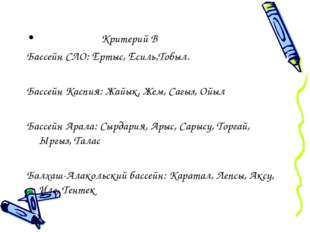 Критерий В Бассейн СЛО: Ертыс, Есиль,Тобыл. Бассейн Каспия: Жайык, Жем, Сагы