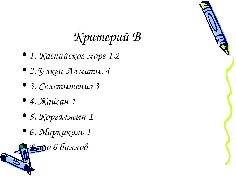 Критерий В 1. Каспийское море 1,2 2. Улкен Алматы. 4 3. Селетытениз 3 4. Жайс...