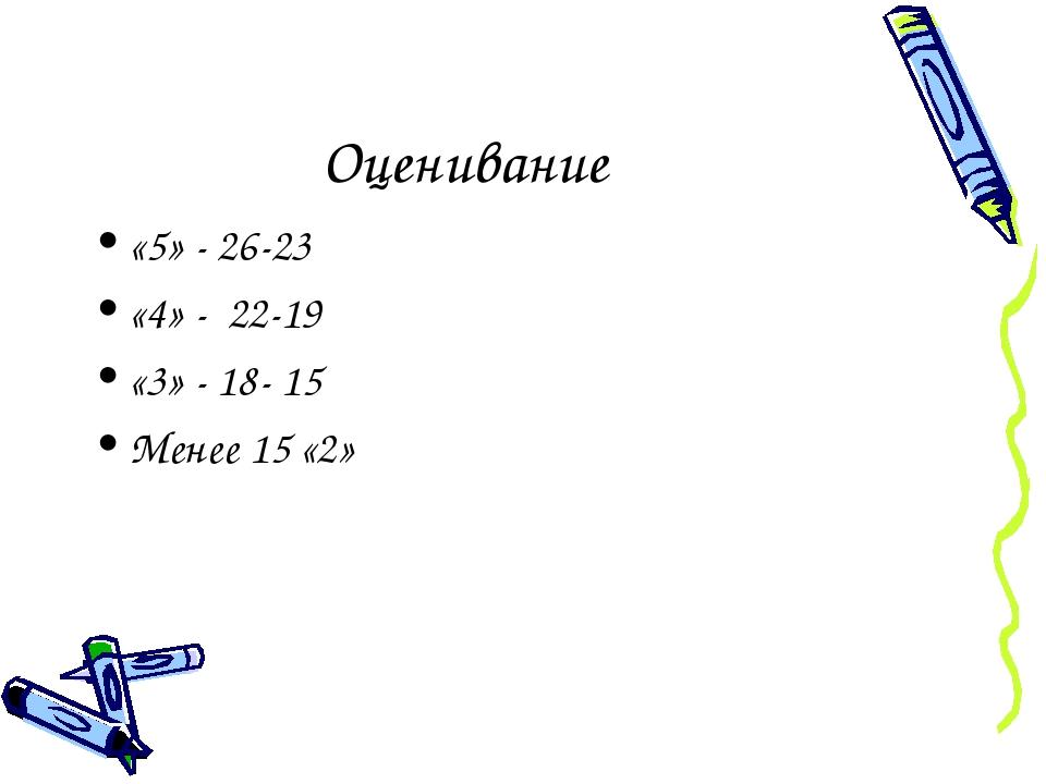Оценивание «5» - 26-23 «4» - 22-19 «3» - 18- 15 Менее 15 «2»