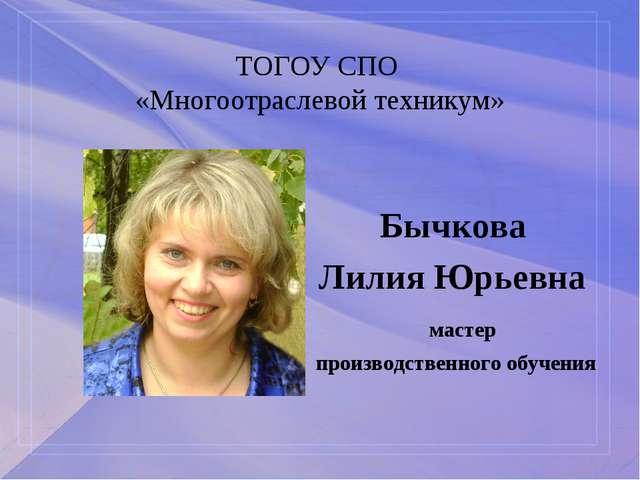 ТОГОУ СПО «Многоотраслевой техникум» Бычкова Лилия Юрьевна мастер производств...