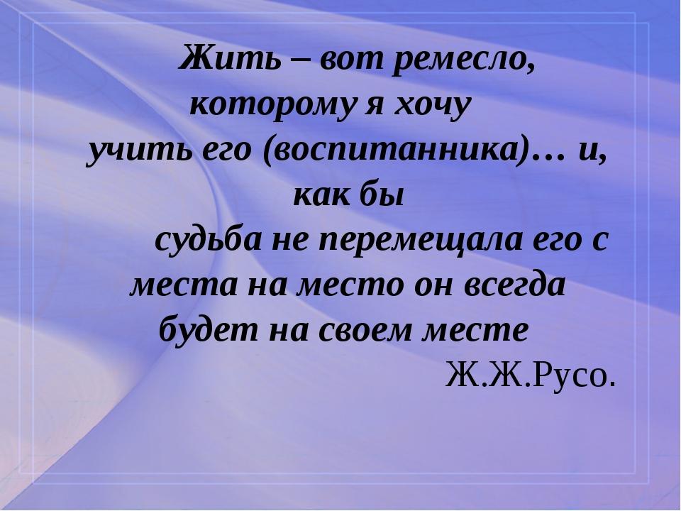 Жить – вот ремесло, которому я хочу учить его (воспитанника)… и, как бы судь...