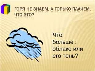 Что больше : облако или его тень?