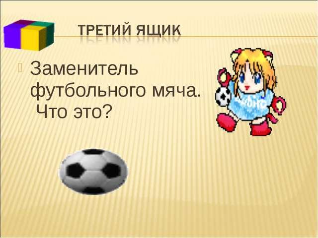 Заменитель футбольного мяча. Что это?