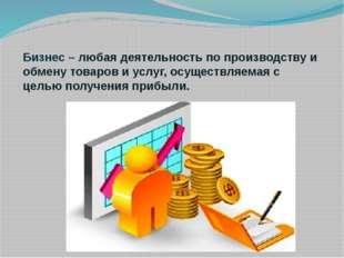 Бизнес – любая деятельность по производству и обмену товаров и услуг, осущес
