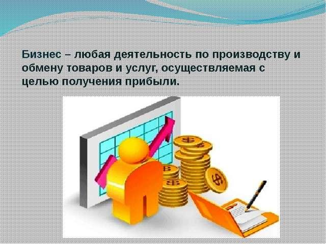 Бизнес – любая деятельность по производству и обмену товаров и услуг, осущес...