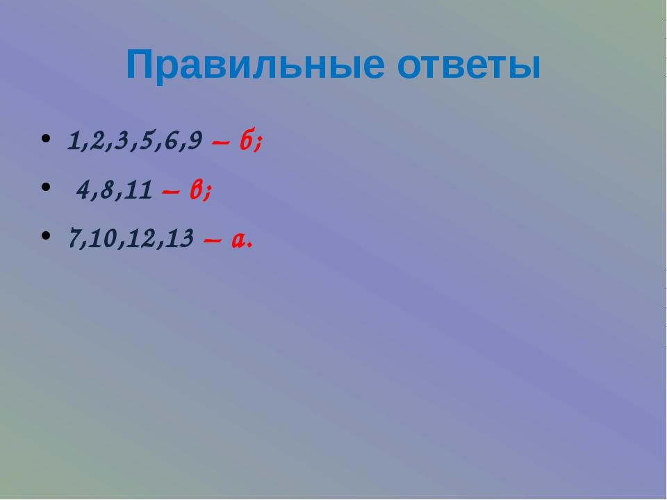 Правильные ответы 1,2,3,5,6,9 – б; 4,8,11 – в; 7,10,12,13 – а.