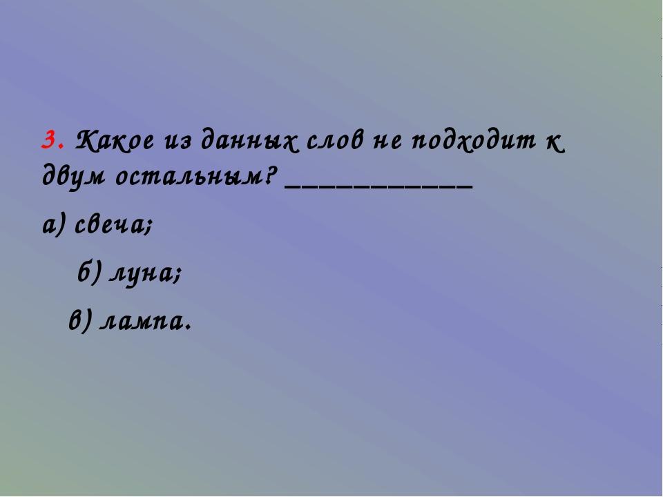3. Какое из данных слов не подходит к двум остальным? ___________ а) свеча;...