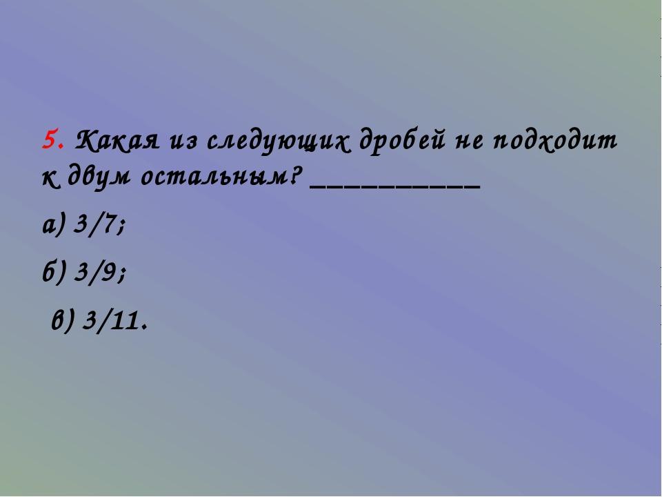 5. Какая из следующих дробей не подходит к двум остальным? __________ а) 3/7...