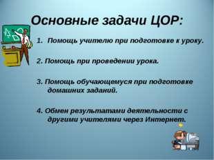 Основные задачи ЦОР: Помощь учителю при подготовке к уроку. 2. Помощь при про