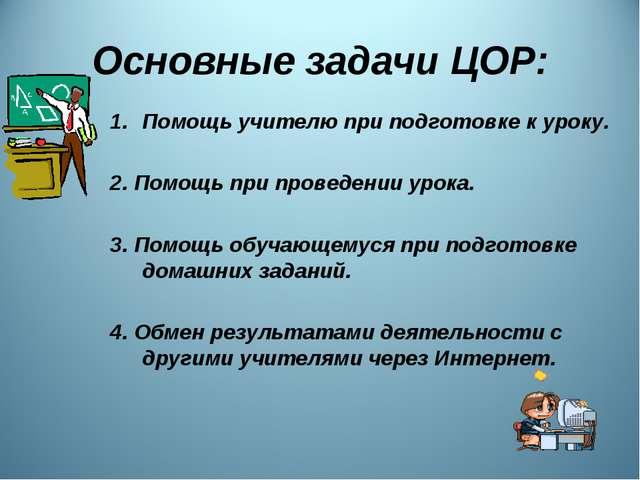 Основные задачи ЦОР: Помощь учителю при подготовке к уроку. 2. Помощь при про...