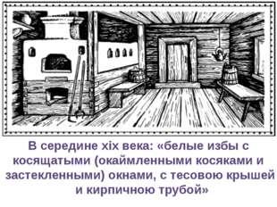 В середине xix века: «белые избы с косящатыми (окаймленными косяками и застек