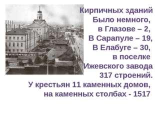 Кирпичных зданий Было немного, в Глазове – 2, В Сарапуле – 19, В Елабуге – 30